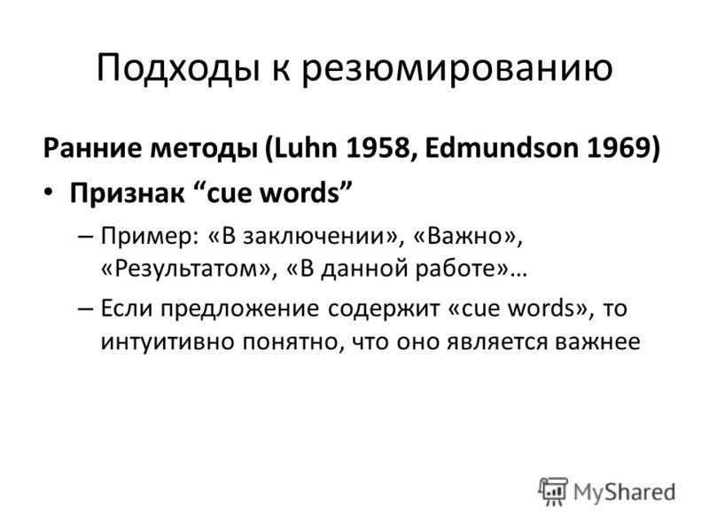 Подходы к резюмированию Ранние методы (Luhn 1958, Edmundson 1969) Признак сue words – Пример: «В заключении», «Важно», «Результатом», «В данной работе»… – Если предложение содержит «cue words», то интуитивно понятно, что оно является важнее