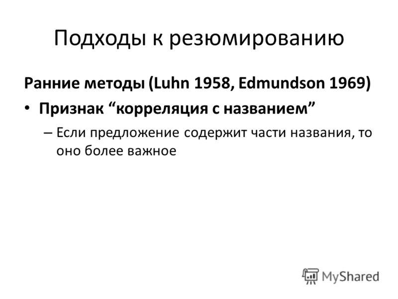 Подходы к резюмированию Ранние методы (Luhn 1958, Edmundson 1969) Признак корреляция с названием – Если предложение содержит части названия, то оно более важное