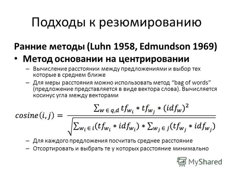 Подходы к резюмированию Ранние методы (Luhn 1958, Edmundson 1969) Метод основании на центрировании – Вычисление расстоянии между предложениями и выбор тех которые в среднем ближе – Для меры расстояния можно использовать метод bag of words (предложени