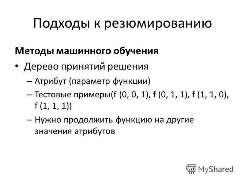 Подходы к резюмированию Методы машинного обучения Дерево принятий решения – Атрибут (параметр функции) – Тестовые примеры(f (0, 0, 1), f (0, 1, 1), f (1, 1, 0), f (1, 1, 1)) – Нужно продолжить функцию на другие значения атрибутов