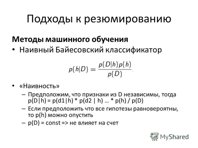 Подходы к резюмированию Методы машинного обучения Наивный Байесовский классификатор «Наивность» – Предположим, что признаки из D независимы, тогда p(D|h) = p(d1|h) * p(d2 | h) … * p(h) / p(D) – Если предположить что все гипотезы равновероятны, то p(h