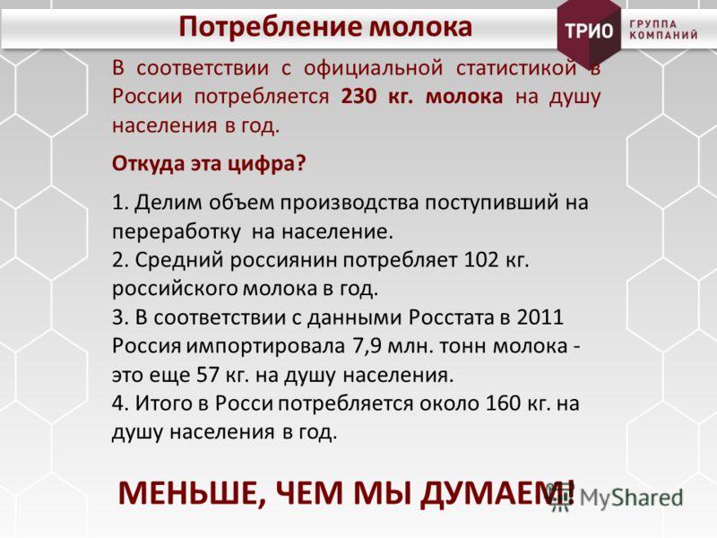 Потребление молока В соответствии с официальной статистикой в России потребляется 230 кг. молока на душу населения в год. Откуда эта цифра? 1. Делим объем производства поступивший на переработку на население. 2. Средний россиянин потребляет 102 кг. р
