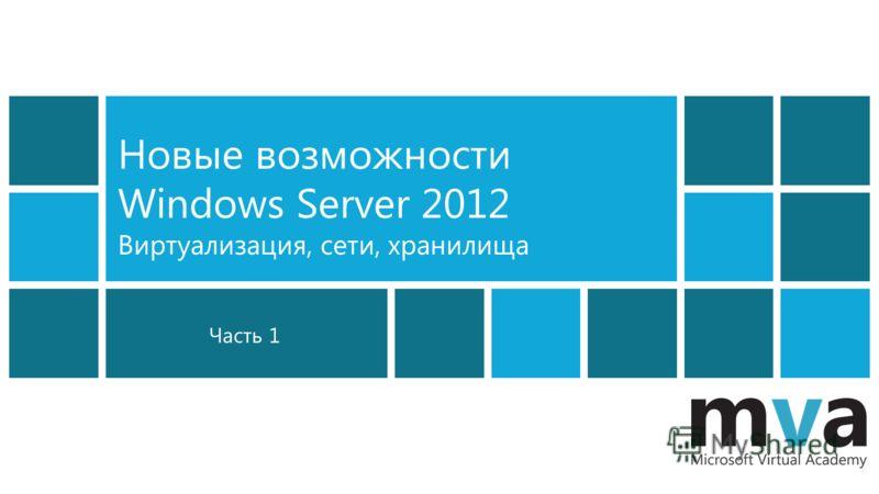 Часть 1 Новые возможности Windows Server 2012 Виртуализация, сети, хранилища