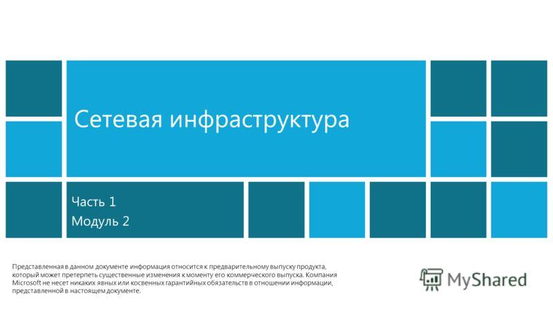 Сетевая инфраструктура Часть 1 Модуль 2 Представленная в данном документе информация относится к предварительному выпуску продукта, который может претерпеть существенные изменения к моменту его коммерческого выпуска. Компания Microsoft не несет никак