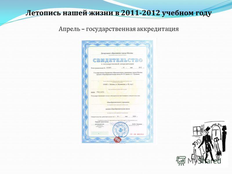 Летопись нашей жизни в 2011-2012 учебном году Апрель – государственная аккредитация