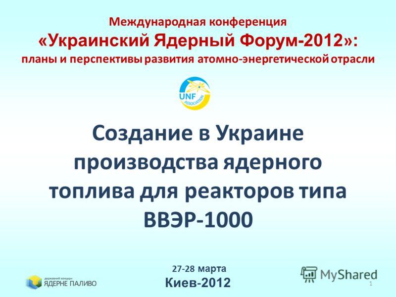 1 Создание в Украине производства ядерного топлива для реакторов типа ВВЭР-1000 27-28 марта Киев - 2012 Международная конференция «Украинский Ядерный Форум-2012 » : планы и перспективы развития атомно-энергетической отрасли