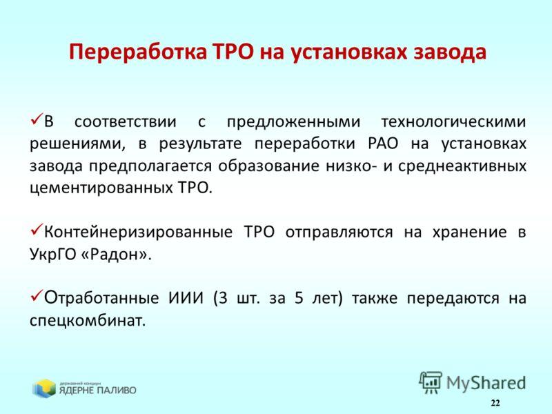 22 Переработка ТРО на установках завода В соответствии с предложенными технологическими решениями, в результате переработки РАО на установках завода предполагается образование низко- и среднеактивных цементированных ТРО. Контейнеризированные ТРО отпр