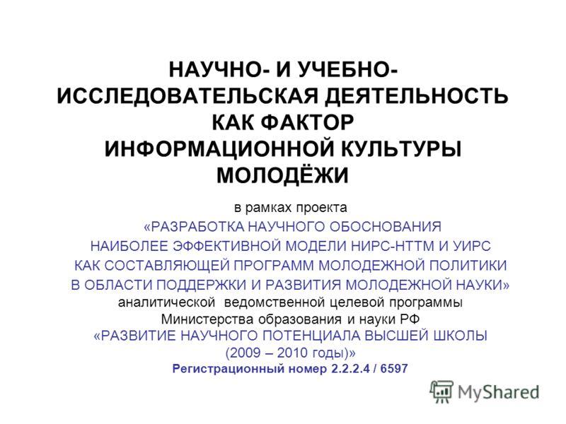 НАУЧНО- И УЧЕБНО- ИССЛЕДОВАТЕЛЬСКАЯ ДЕЯТЕЛЬНОСТЬ КАК ФАКТОР ИНФОРМАЦИОННОЙ КУЛЬТУРЫ МОЛОДЁЖИ в рамках проекта «РАЗРАБОТКА НАУЧНОГО ОБОСНОВАНИЯ НАИБОЛЕЕ ЭФФЕКТИВНОЙ МОДЕЛИ НИРС-НТТМ И УИРС КАК СОСТАВЛЯЮЩЕЙ ПРОГРАММ МОЛОДЕЖНОЙ ПОЛИТИКИ В ОБЛАСТИ ПОДДЕР
