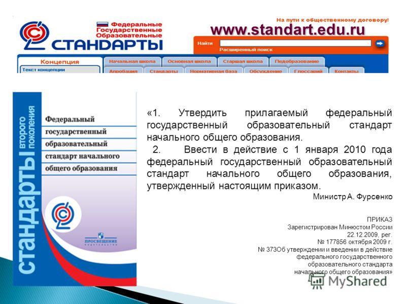 www.standart.edu.ru «1. Утвердить прилагаемый федеральный государственный образовательный стандарт начального общего образования. 2. Ввести в действие с 1 января 2010 года федеральный государственный образовательный стандарт начального общего образов