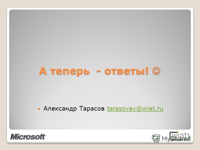 А теперь - ответы! А теперь - ответы! Александр Тарасов tarasovav@wiat.rutarasovav@wiat.ru