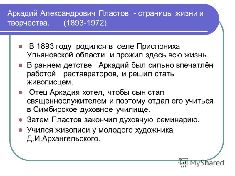 Аркадий Александрович Пластов - страницы жизни и творчества. (1893-1972) В 1893 году родился в селе Прислониха Ульяновской области и прожил здесь всю жизнь. В раннем детстве Аркадий был сильно впечатлён работой реставраторов, и решил стать живописцем