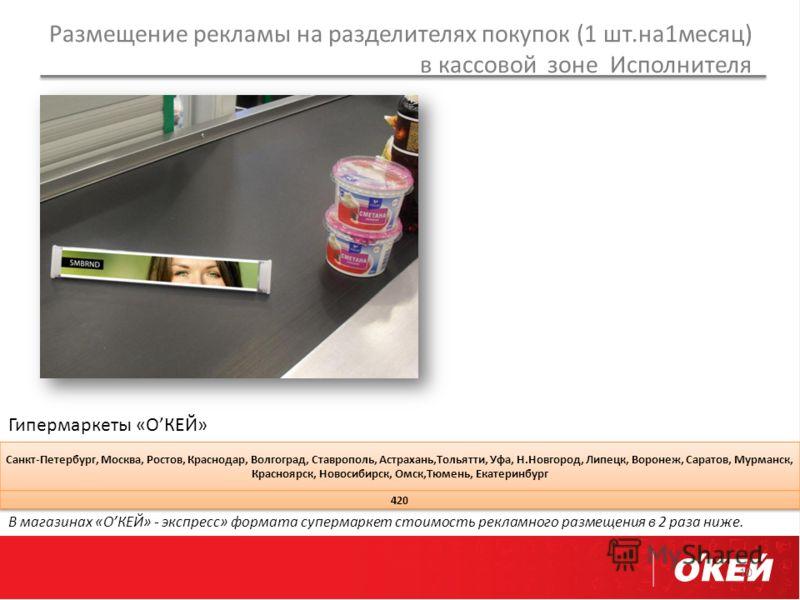 Размещение рекламы на разделителях покупок (1 шт.на1месяц) в кассовой зоне Исполнителя 10 Гипермаркеты «ОКЕЙ» В магазинах «ОКЕЙ» - экспресс» формата супермаркет стоимость рекламного размещения в 2 раза ниже.