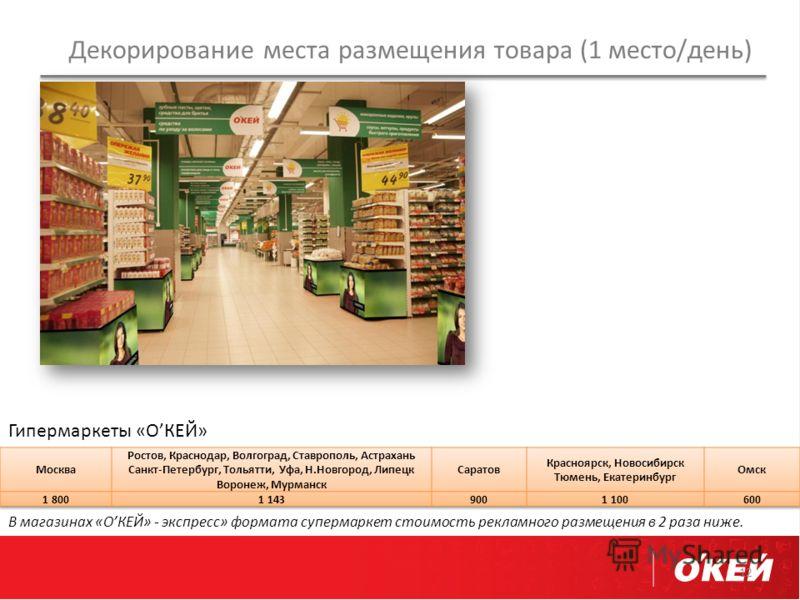 Декорирование места размещения товара (1 место/день) 12 Гипермаркеты «ОКЕЙ» В магазинах «ОКЕЙ» - экспресс» формата супермаркет стоимость рекламного размещения в 2 раза ниже.
