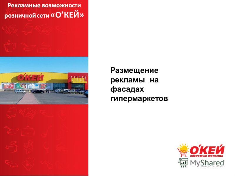 www.okmarket.ru Размещение рекламы на фасадах гипермаркетов Рекламные возможности розничной сети «ОКЕЙ»