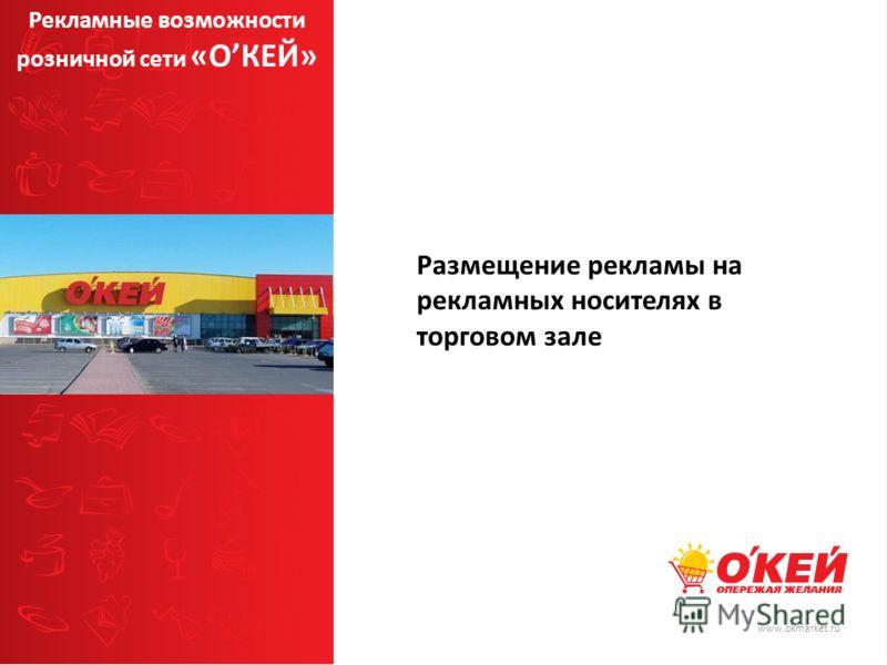 www.okmarket.ru Размещение рекламы на рекламных носителях в торговом зале Рекламные возможности розничной сети «ОКЕЙ»