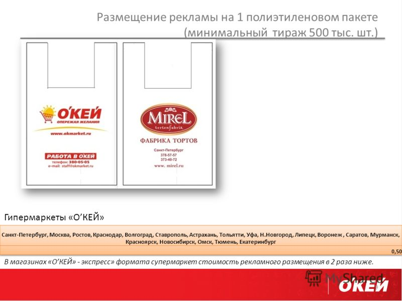 Размещение рекламы на 1 полиэтиленовом пакете (минимальный тираж 500 тыс. шт.) 9 Гипермаркеты «ОКЕЙ» В магазинах «ОКЕЙ» - экспресс» формата супермаркет стоимость рекламного размещения в 2 раза ниже.