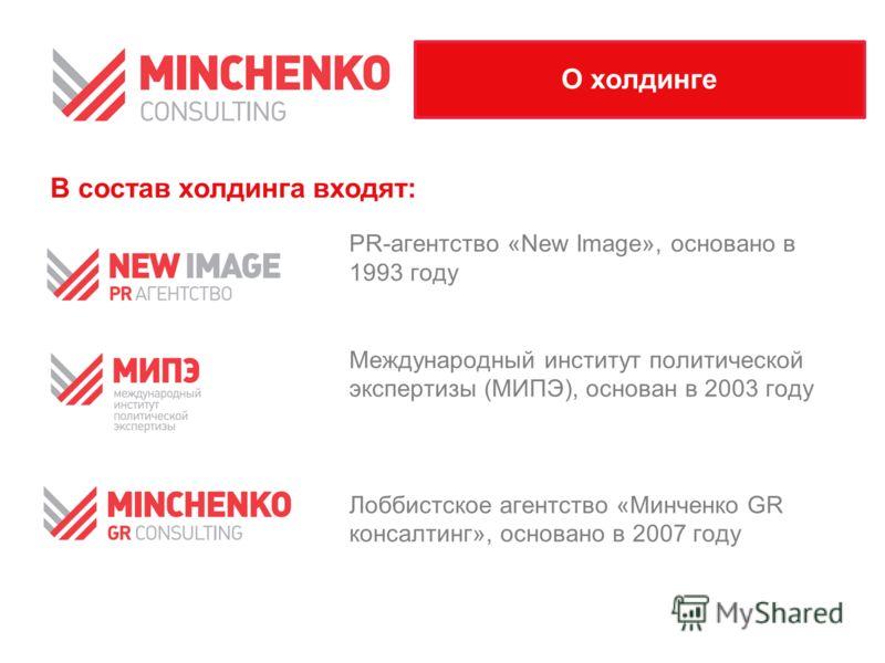 PR-агентство «New Image», основано в 1993 году Международный институт политической экспертизы (МИПЭ), основан в 2003 году Лоббистское агентство «Минченко GR консалтинг», основано в 2007 году О холдинге В состав холдинга входят: