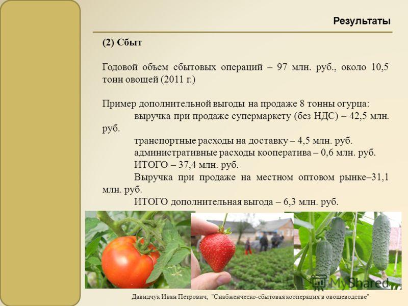 (2) Сбыт Годовой объем сбытовых операций – 97 млн. руб., около 10,5 тонн овощей (2011 г.) Пример дополнительной выгоды на продаже 8 тонны огурца : выручка при продаже супермаркету ( без НДС ) – 42,5 млн. руб. транспортные расходы на доставку – 4,5 мл
