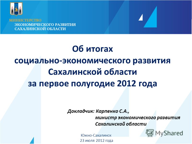 Докладчик: Карпенко С.А., министр экономического развития Сахалинской области Южно-Сахалинск 23 июля 2012 года Об итогах социально-экономического развития Сахалинской области за первое полугодие 2012 года