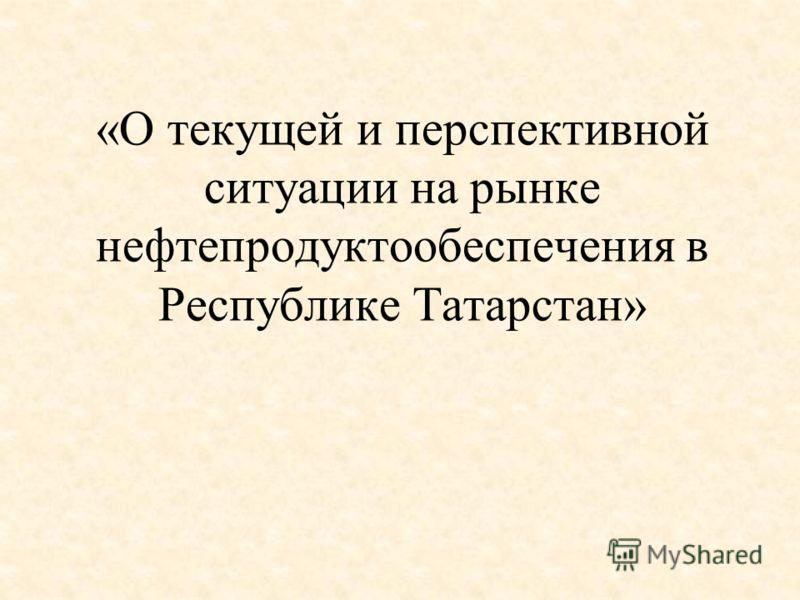 «О текущей и перспективной ситуации на рынке нефтепродуктообеспечения в Республике Татарстан»
