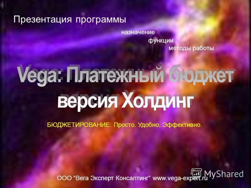 Презентация программы назначение функции методы работы ООО Вега Эксперт Консалтинг www.vega-expert.ru БЮДЖЕТИРОВАНИЕ: Просто. Удобно. Эффективно.
