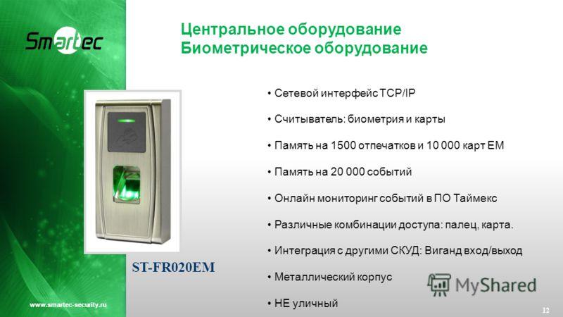 Центральное оборудование Биометрическое оборудование 12 www.smartec-security.ru Сетевой интерфейс TCP/IP Считыватель: биометрия и карты Память на 1500 отпечатков и 10 000 карт EM Память на 20 000 событий Онлайн мониторинг событий в ПО Таймекс Различн