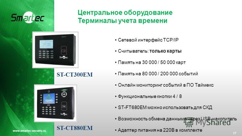 Центральное оборудование Терминалы учета времени 17 www.smartec-security.ru ST-СT300EM ST-СT880EM Сетевой интерфейс TCP/IP Считыватель: только карты Память на 30 000 / 50 000 карт Память на 80 000 / 200 000 событий Онлайн мониторинг событий в ПО Тайм