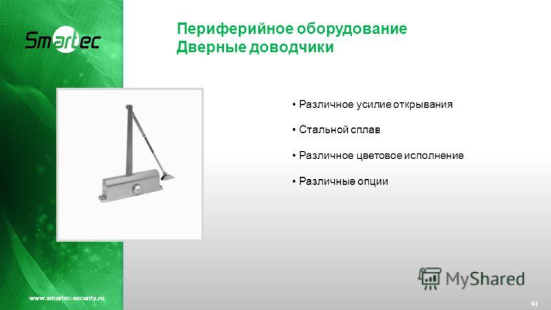 Периферийное оборудование Дверные доводчики 44 www.smartec-security.ru Различное усилие открывания Стальной сплав Различное цветовое исполнение Различные опции