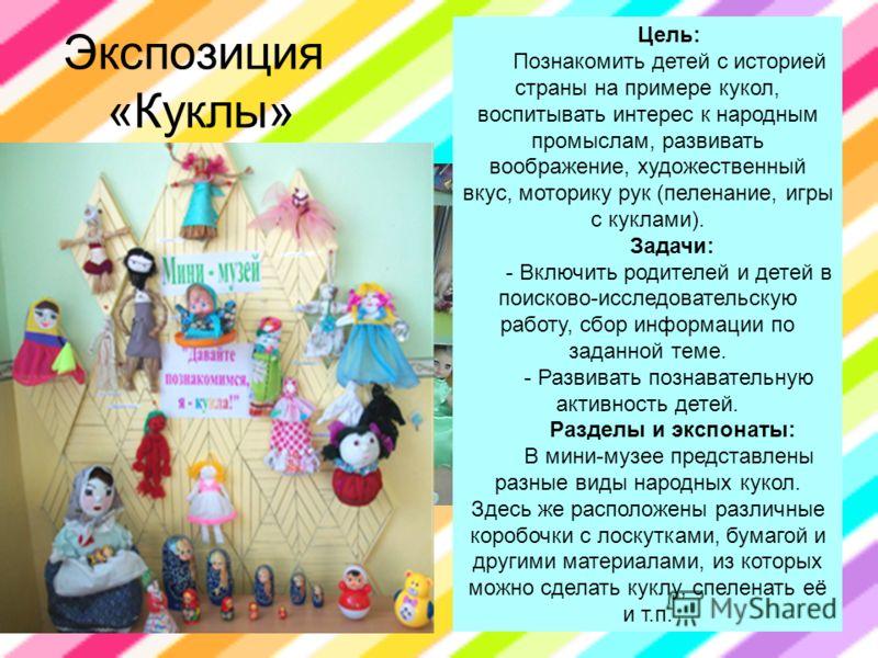 Экспозиция «Куклы» Цель: Познакомить детей с историей страны на примере кукол, воспитывать интерес к народным промыслам, развивать воображение, художественный вкус, моторику рук (пеленание, игры с куклами). Задачи: - Включить родителей и детей в поис