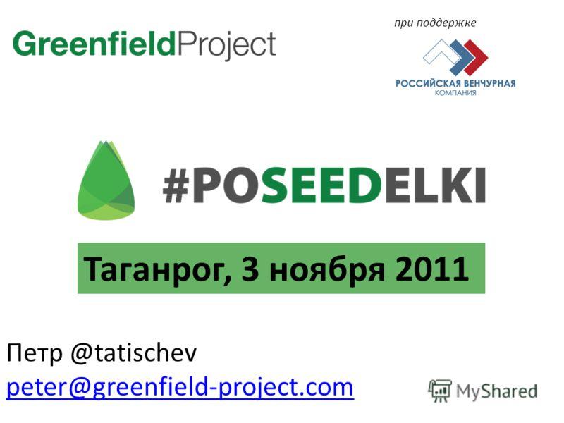 Петр @tatischev peter@greenfield-project.com при поддержке Таганрог, 3 ноября 2011