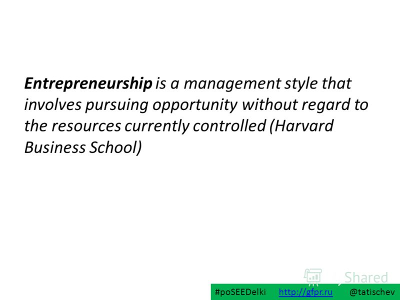 Entrepreneurship is a management style that involves pursuing opportunity without regard to the resources currently controlled (Harvard Business School) #poSEEDelki http://gfpr.ru @tatischevhttp://gfpr.ru