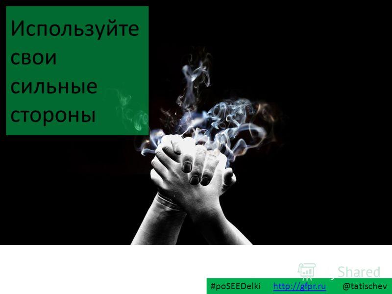 Используйте свои сильные стороны #poSEEDelki http://gfpr.ru @tatischevhttp://gfpr.ru