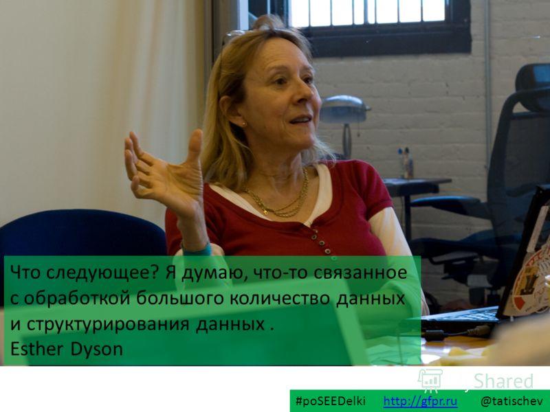 Что следующее? Я думаю, что-то связанное с обработкой большого количество данных и структурирования данных. Esther Dyson #poSEEDelki http://gfpr.ru @tatischevhttp://gfpr.ru