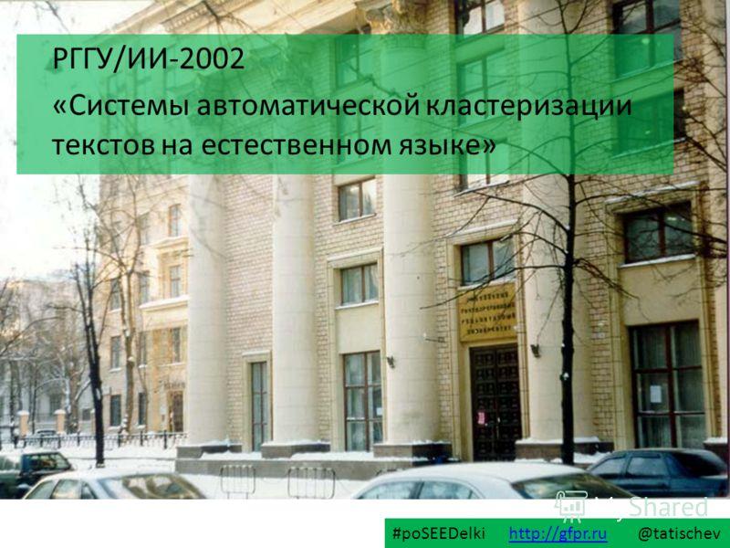 РГГУ/ИИ-2002 «Системы автоматической кластеризации текстов на естественном языке» #poSEEDelki http://gfpr.ru @tatischevhttp://gfpr.ru