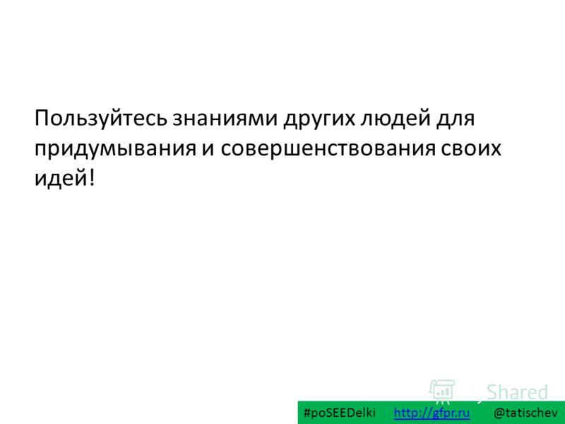 Пользуйтесь знаниями других людей для придумывания и совершенствования своих идей! #poSEEDelki http://gfpr.ru @tatischevhttp://gfpr.ru