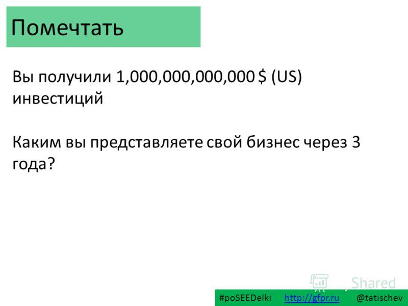 Вы получили 1,000,000,000,000 $ (US) инвестиций Каким вы представляете свой бизнес через 3 года? Помечтать #poSEEDelki http://gfpr.ru @tatischevhttp://gfpr.ru