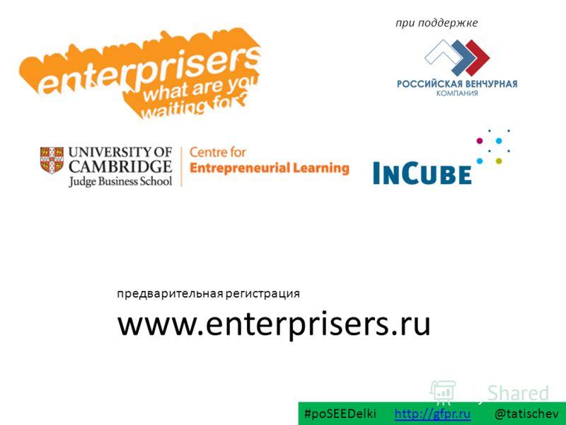 www.enterprisers.ru предварительная регистрация #poSEEDelki http://gfpr.ru @tatischevhttp://gfpr.ru при поддержке