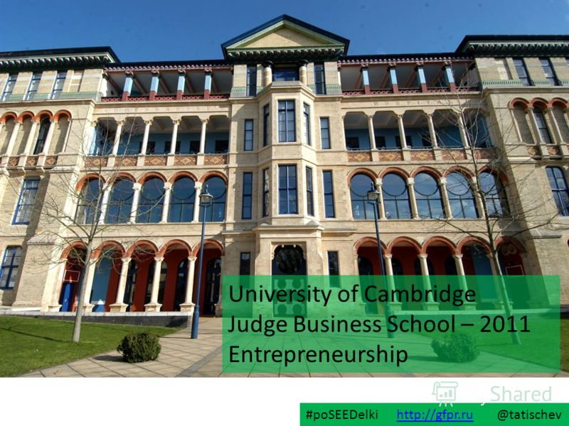 University of Cambridge Judge Business School – 2011 Entrepreneurship #poSEEDelki http://gfpr.ru @tatischevhttp://gfpr.ru