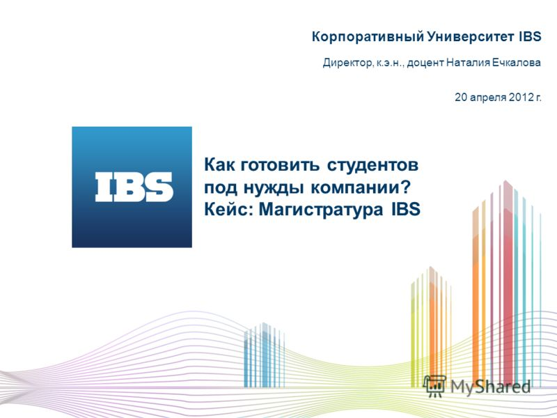 Как готовить студентов под нужды компании? Кейс: Магистратура IBS Корпоративный Университет IBS Директор, к.э.н., доцент Наталия Ечкалова 20 апреля 2012 г.