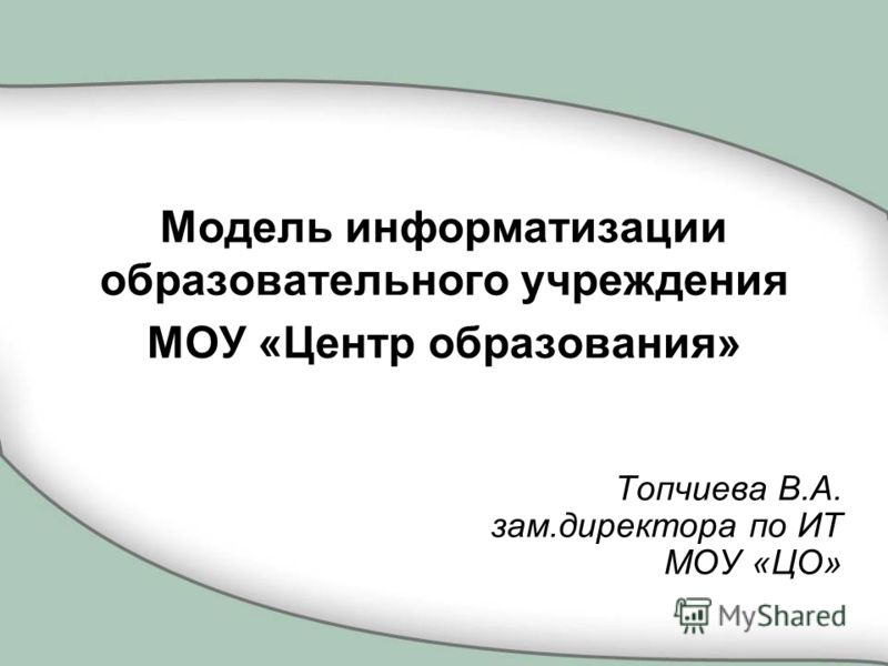 Модель информатизации образовательного учреждения МОУ «Центр образования» Топчиева В.А. зам.директора по ИТ МОУ «ЦО»