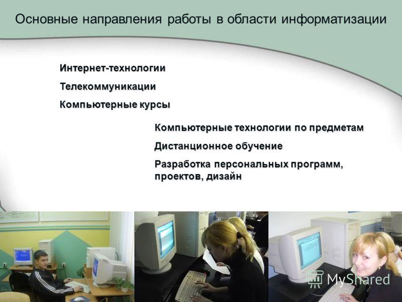 Основные направления работы в области информатизации Интернет-технологииТелекоммуникации Компьютерные курсы Компьютерные технологии по предметам Дистанционное обучение Разработка персональных программ, проектов, дизайн