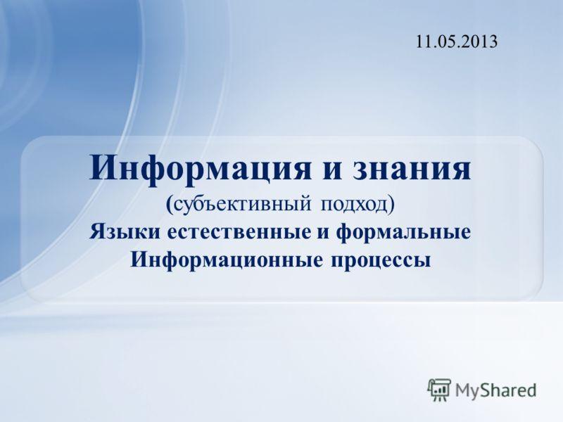 Информация и знания (субъективный подход) Языки естественные и формальные Информационные процессы 11.05.2013
