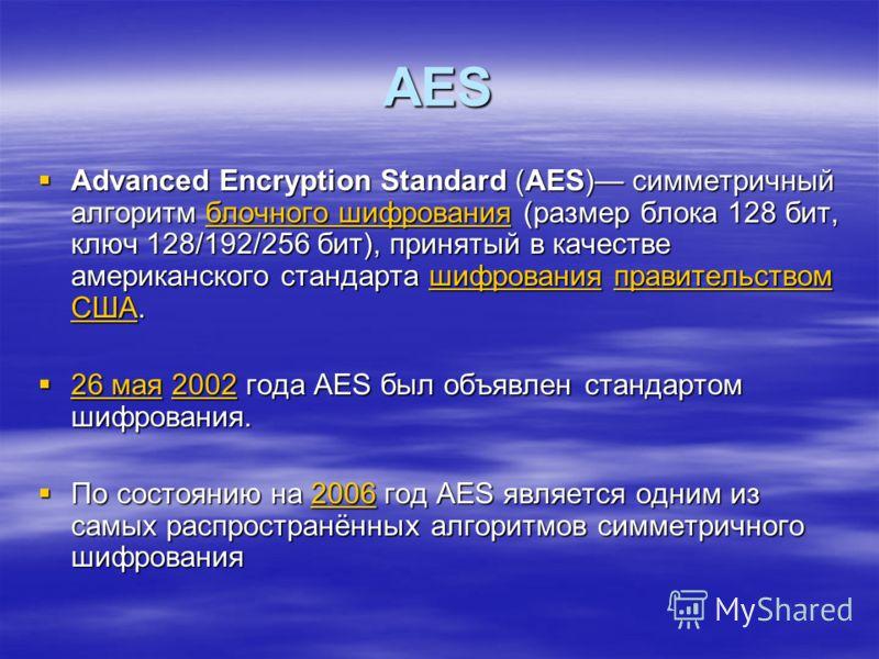 AES Advanced Encryption Standard (AES) симметричный алгоритм блочного шифрования (размер блока 128 бит, ключ 128/192/256 бит), принятый в качестве американского стандарта шифрования правительством США. Advanced Encryption Standard (AES) симметричный