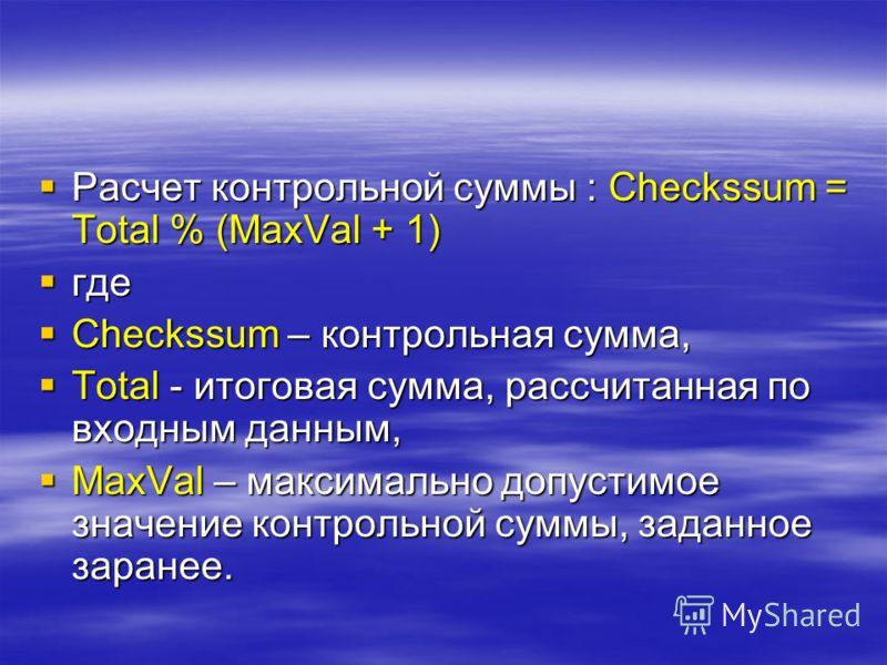 Расчет контрольной суммы : Checkssum = Total % (MaxVal + 1) Расчет контрольной суммы : Checkssum = Total % (MaxVal + 1) где где Checkssum – контрольная сумма, Checkssum – контрольная сумма, Total - итоговая сумма, рассчитанная по входным данным, Tota