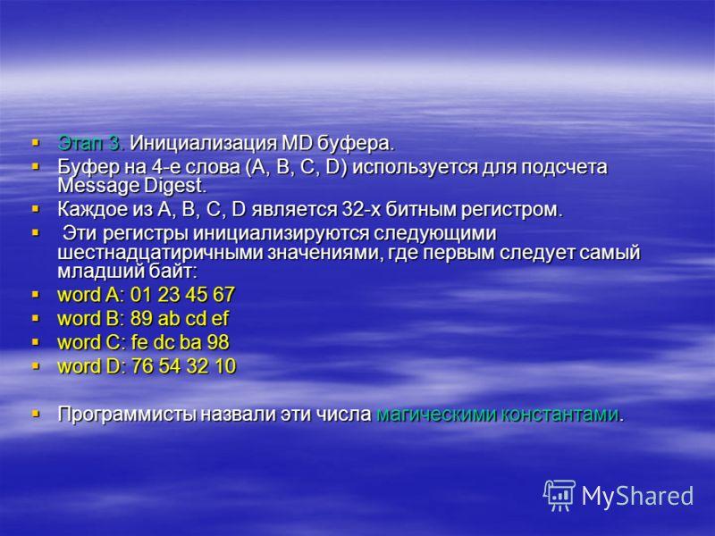 Этап 3. Инициализация MD буфера. Этап 3. Инициализация MD буфера. Буфер на 4-е слова (A, B, C, D) используется для подсчета Message Digest. Буфер на 4-е слова (A, B, C, D) используется для подсчета Message Digest. Каждое из A, B, C, D является 32-х б