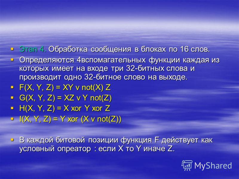 Этап 4. Обработка сообщения в блоках по 16 слов. Этап 4. Обработка сообщения в блоках по 16 слов. Определяются 4вспомагательных функции каждая из которых имеет на входе три 32-битных слова и производит одно 32-битное слово на выходе. Определяются 4вс
