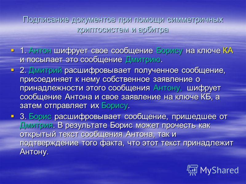 Подписание документов при помощи симметричных криптосистем и арбитра 1. Антон шифрует свое сообщение Борису на ключе КА и посылает это сообщение Дмитрию. 1. Антон шифрует свое сообщение Борису на ключе КА и посылает это сообщение Дмитрию. 2. Дмитрий