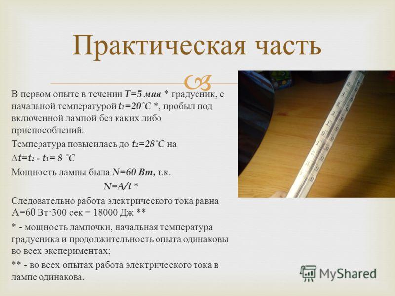 В первом опыте в течении T=5 мин * градусник, с начальной температурой t 1 =20˚C *, пробыл под включенной лампой без каких либо приспособлений. Температура повысилась до t 2 =28˚C на t=t 2 - t 1 = 8 ˚C Мощность лампы была N=60 Вт, т. к. N=A/t * Следо