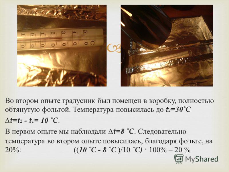 Во втором опыте градусник был помещен в коробку, полностью обтянутую фольгой. Температура повысилась до t 2 =30˚C t=t 2 - t 1 = 10 ˚C. В первом опыте мы наблюдали t=8 ˚C. Следовательно температура во втором опыте повысилась, благодаря фольге, на 20%: