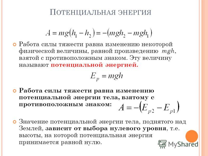 П ОТЕНЦИАЛЬНАЯ ЭНЕРГИЯ Работа силы тяжести равна изменению некоторой физической величины, равной произведению mgh, взятой c противоположным знаком. Эту величину называют потенциальной энергией. Работа силы тяжести равна изменению потенциальной энерги
